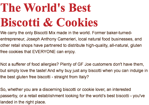 The World's Best Biscotti & Cookies We carry the only Biscotti Mix made in the world. Former baker-turned-entrepreneur, Joseph Anthony Camerieri, local natural food businesses, and other retail shops have partnered to distribute high-quality, all-natural, gluten free cookies that EVERYONE can enjoy. Not a sufferer of food allergies? Plenty of GF Joe customers don't have them, but simply love the taste! And why buy just any biscotti when you can indulge in the best gluten free biscotti - straight from Italy? So, whether you are a discerning biscotti or cookie lover, an interested passerby, or a retail establishment looking for the world's best biscotti - you've landed in the right place.